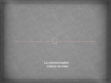 – La communication : notions de base. – INTRODUCTION : QUEST-CE QUE LA COMMUNICATION ? I/ LES DIFFÉRENTS TYPES DE COMMUNICATION II/ LES COMPOSANTES DE.