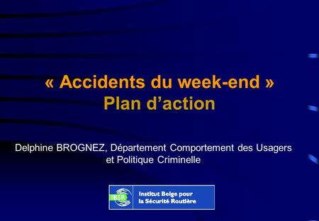 « Accidents du week-end » Plan daction Delphine BROGNEZ, Département Comportement des Usagers et Politique Criminelle.