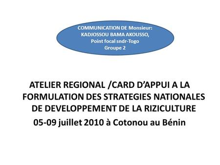 ATELIER REGIONAL /CARD DAPPUI A LA FORMULATION DES STRATEGIES NATIONALES DE DEVELOPPEMENT DE LA RIZICULTURE 05-09 juillet 2010 à Cotonou au Bénin COMMUNICATION.