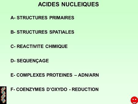 ACIDES NUCLEIQUES A- STRUCTURES PRIMAIRES B- STRUCTURES SPATIALES D- SEQUENÇAGE E- COMPLEXES PROTEINES – ADN/ARN F- COENZYMES DOXYDO - REDUCTION C- REACTIVITE.