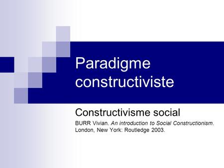 Paradigme constructiviste Constructivisme social BURR Vivian. An introduction to Social Constructionism. London, New York: Routledge 2003.