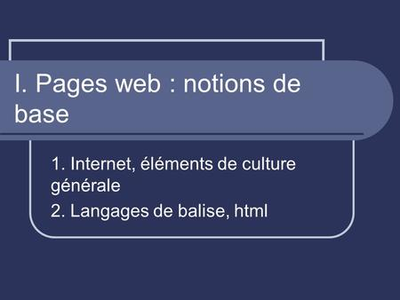 I. Pages web : notions de base 1. Internet, éléments de culture générale 2. Langages de balise, html.
