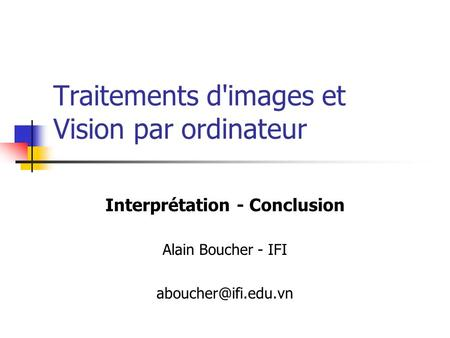 Traitements d'images et Vision par ordinateur Interprétation - Conclusion Alain Boucher - IFI