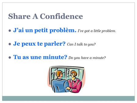 Share A Confidence Jai un petit problèm. Ive got a little problem. Je peux te parler? Can I talk to you? Tu as une minute? Do you have a minute?