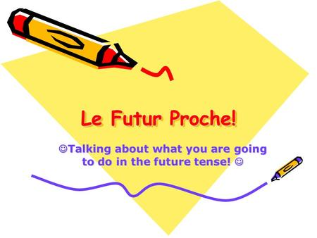 Le Futur Proche! Talking about what you are going to do in the future tense! Talking about what you are going to do in the future tense!