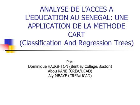 ANALYSE DE LACCES A LEDUCATION AU SENEGAL: UNE APPLICATION DE LA METHODE CART (Classification And Regression Trees) Par: Dominique HAUGHTON (Bentley College/Boston)