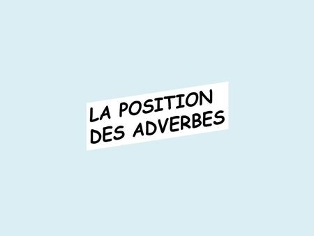 LA POSITION DES ADVERBES.
