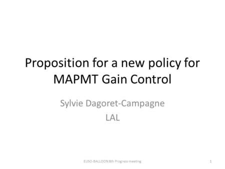 Proposition for a new policy for MAPMT Gain Control Sylvie Dagoret-Campagne LAL EUSO-BALLOON 8th Progress meeting1.