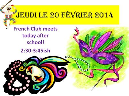 French Club meets today after school! 2:30-3:45ish 45 ish