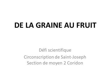 DE LA GRAINE AU FRUIT Défi scientifique Circonscription de Saint-Joseph Section de moyen 2 Coridon.