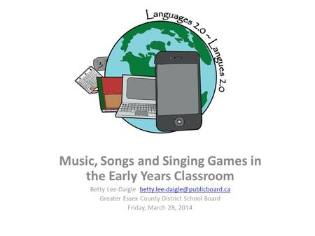 Music, Songs and Singing Games in the Early Years Classroom Betty Lee-Daigle Greater Essex.