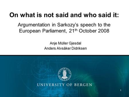 1 On what is not said and who said it: Argumentation in Sarkozys speech to the European Parliament, 21 th October 2008 Anje Müller Gjesdal Anders Alvsåker.