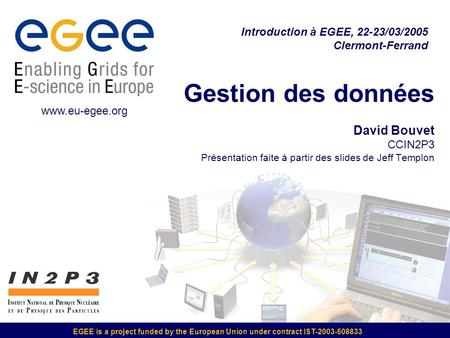 EGEE is a project funded by the European Union under contract IST-2003-508833 Gestion des données David Bouvet CCIN2P3 Présentation faite à partir des.