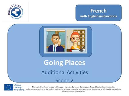 Going Places Additional Activities Scene 2 French with English instructions This project has been funded with support from the European Commission. This.