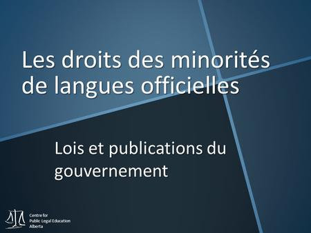 Centre for Public Legal Education Alberta Lois et publications du gouvernement Les droits des minorités de langues officielles.
