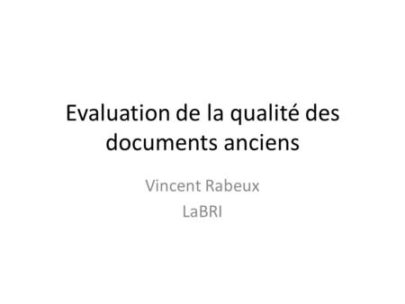 Evaluation de la qualité des documents anciens Vincent Rabeux LaBRI.