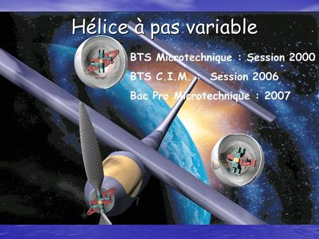 Hélice à pas variable Hélice à pas variable BTS Microtechnique : Session 2000 BTS C.I.M. : Session 2006 Bac Pro Microtechnique : 2007.