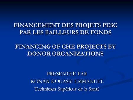 FINANCEMENT DES PROJETS PESC PAR LES BAILLEURS DE FONDS FINANCING OF CHE PROJECTS BY DONOR ORGANIZATIONS PRESENTEE PAR KONAN KOUASSI EMMANUEL Technicien.