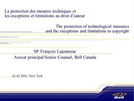 ALAI 2001, New York The protection of technological measures and the exceptions and limitations to copyright M e François Lajeunesse Avocat principal/Senior.