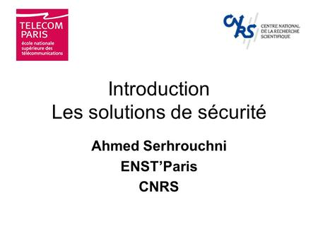 Introduction Les solutions de sécurité Ahmed Serhrouchni ENSTParis CNRS.
