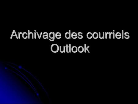 Archivage des courriels Outlook. Procédure darchivage des courriels Outlook Démarrez microsoft outlook (Double clic)