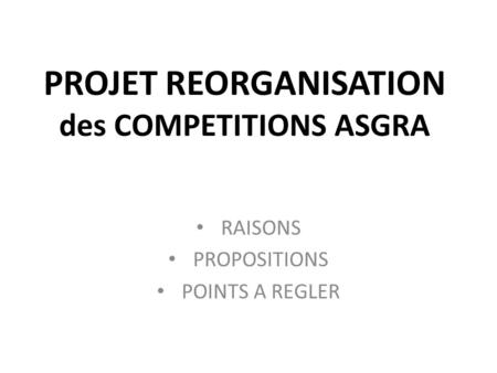 PROJET REORGANISATION des COMPETITIONS ASGRA RAISONS PROPOSITIONS POINTS A REGLER.