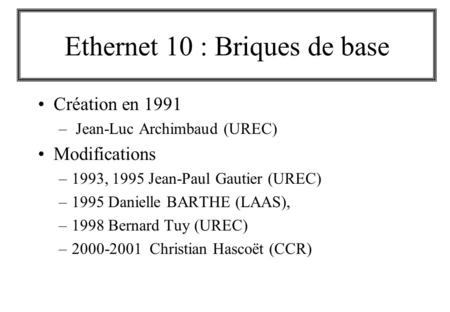 Ethernet 10 : Briques de base Création en 1991 – Jean-Luc Archimbaud (UREC) Modifications –1993, 1995 Jean-Paul Gautier (UREC) –1995 Danielle BARTHE (LAAS),