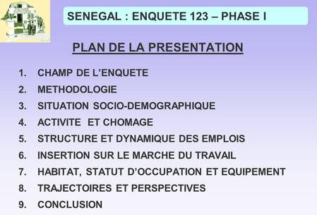 SENEGAL : ENQUETE 123 – PHASE I PLAN DE LA PRESENTATION 1.CHAMP DE LENQUETE 2.METHODOLOGIE 3.SITUATION SOCIO-DEMOGRAPHIQUE 4.ACTIVITE ET CHOMAGE 5.STRUCTURE.