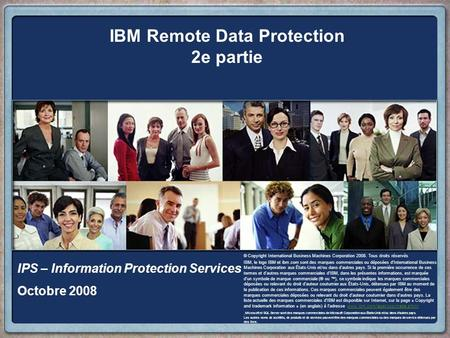 IBM Remote Data Protection 2e partie IPS – Information Protection Services Octobre 2008 © Copyright International Business Machines Corporation 2008. Tous.