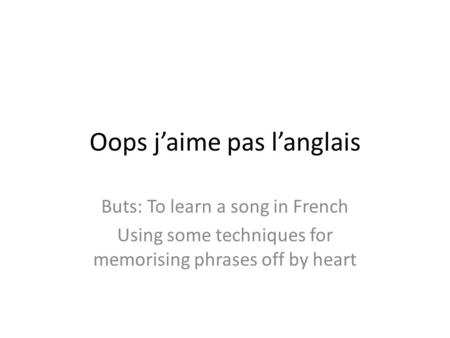 Oops jaime pas langlais Buts: To learn a song in French Using some techniques for memorising phrases off by heart.