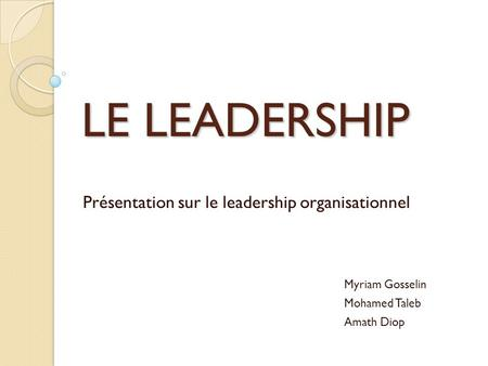 LE LEADERSHIP Présentation sur le leadership organisationnel Myriam Gosselin Mohamed Taleb Amath Diop.