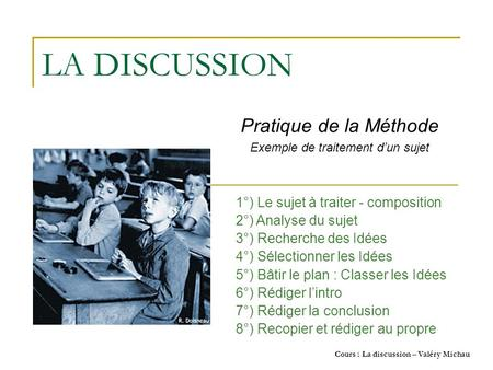 Cours : La discussion – Valéry Michau LA DISCUSSION Pratique de la Méthode Exemple de traitement dun sujet 1°) Le sujet à traiter - composition 2°) Analyse.