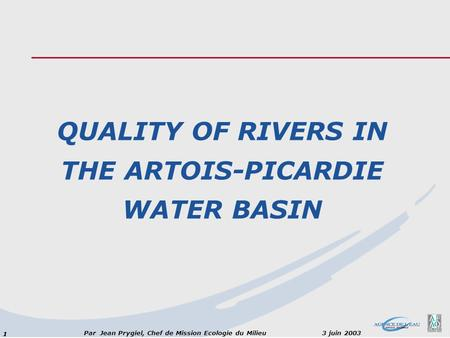 11 Par Jean Prygiel, Chef de Mission Ecologie du Milieu 3 juin 2003 QUALITY OF RIVERS IN THE ARTOIS-PICARDIE WATER BASIN.