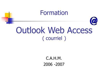 Formation C.A.H.M. 2006 -2007 Outlook Web Access ( courriel )