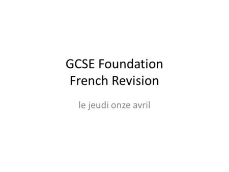 GCSE Foundation French Revision le jeudi onze avril.