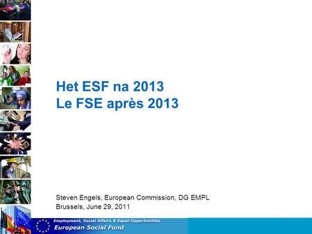 Het ESF na 2013 Le FSE après 2013 Steven Engels, European Commission, DG EMPL Brussels, June 29, 2011.