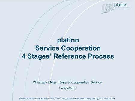 Platinn Service Cooperation 4 Stages Reference Process platinn is an initiative of the cantons of Fribourg, Vaud, Valais, Neuchatel, Geneva and Jura, supported.