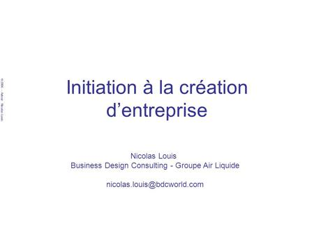 © 2006 – Auteur : Nicolas Louis Initiation à la création dentreprise Nicolas Louis Business Design Consulting - Groupe Air Liquide