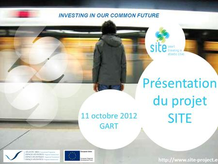 Investing in our common future 1 INVESTING IN OUR COMMON FUTURE Présentation du projet SITE 11 octobre 2012 GART