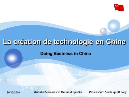 20/10/2010 Professeur : Dominique R.JollyQuentin Desmarest et Thomas Leportier La création de technologie en Chine Doing Business in China.