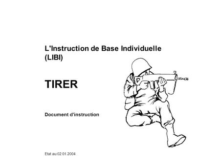 Etat au 02.01.2004 L'Instruction de Base Individuelle (LIBI) TIRER Document d'instruction.