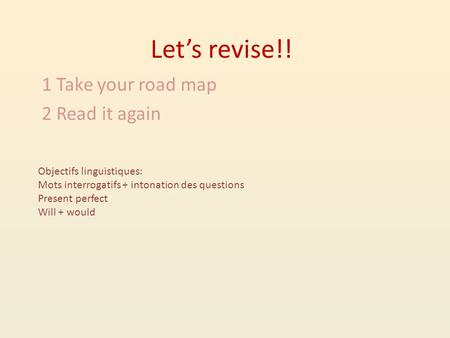 Lets revise!! 1 Take your road map 2 Read it again Objectifs linguistiques: Mots interrogatifs + intonation des questions Present perfect Will + would.