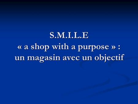 S.M.I.L.E « a shop with a purpose » : un magasin avec un objectif.