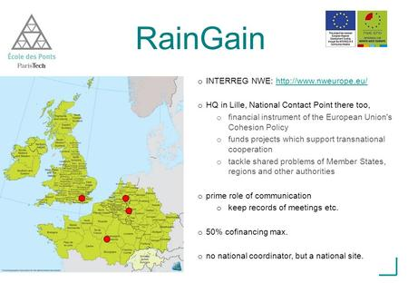 RainGain o INTERREG NWE:  o HQ in Lille, National Contact Point there too, o financial instrument of the.