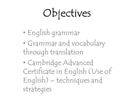 Objectives English grammar Grammar and vocabulary through translation Cambridge Advanced Certificate in English (Use of English) – techniques and strategies.