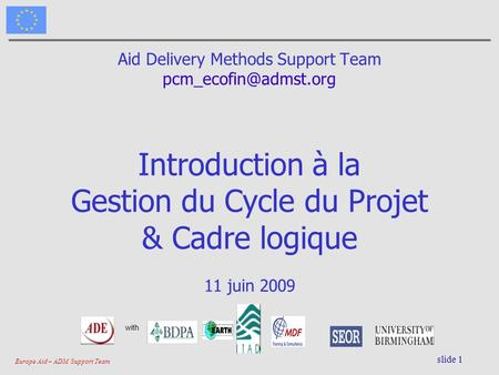 Europe Aid – ADM Support Team slide 1 Aid Delivery Methods Support Team Introduction à la Gestion du Cycle du Projet & Cadre logique.