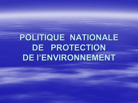 POLITIQUE NATIONALE DE PROTECTION DE lENVIRONNEMENT.