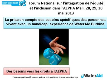 Forum national Equité & Inclusion Mali mai 2013: expérience de WaterAid Burkina Faso Forum National sur lintégration de léquité et linclusion dans lAEPHA.