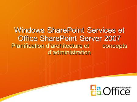 Windows SharePoint Services et Office SharePoint Server 2007 Planification d'architecture et concepts d'administration.