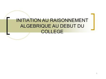 1 INITIATION AU RAISONNEMENT ALGEBRIQUE AU DEBUT DU COLLEGE.